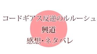 【感想・ネタバレ有り】コードギアス反逆のルルーシュ興道